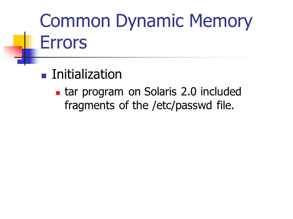 Common Dynamic Memory Errors Initialization tar program on Solaris 2.0 included fragments of the /etc/passwd file.