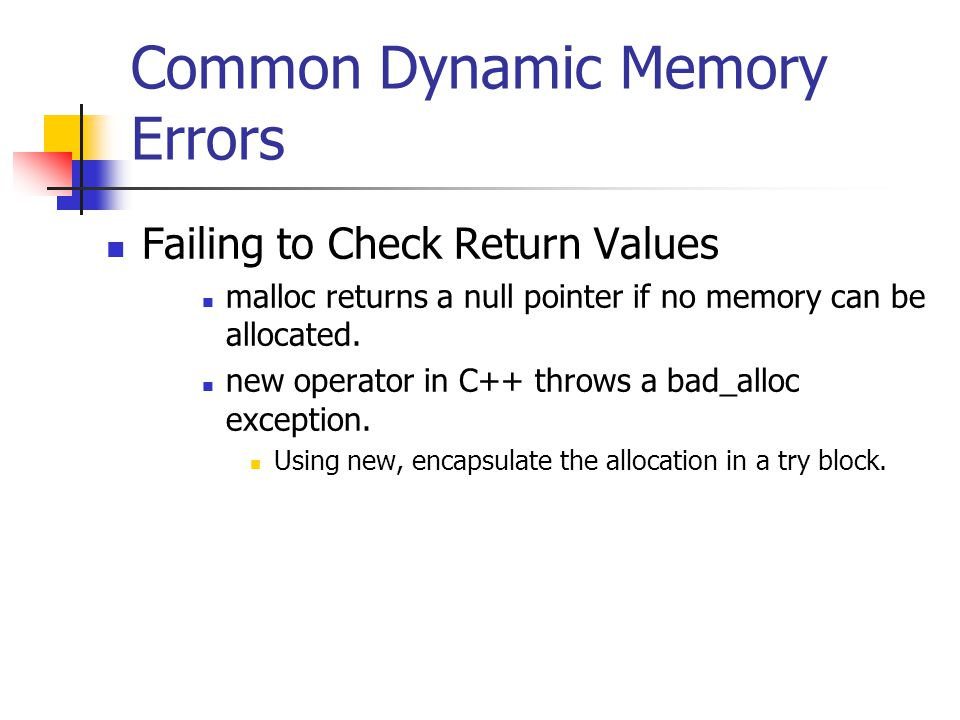 Common Dynamic Memory Errors Failing to Check Return Values malloc returns a null pointer if no memory can be allocated.