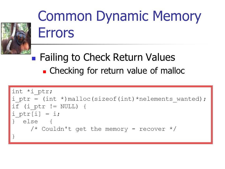 Common Dynamic Memory Errors Failing to Check Return Values Checking for return value of malloc int *i_ptr; i_ptr = (int *)malloc(sizeof(int)*nelements_wanted); if (i_ptr != NULL) { i_ptr[i] = i; } else { /* Couldn t get the memory - recover */ }