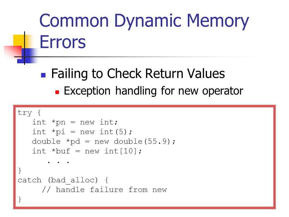 Common Dynamic Memory Errors Failing to Check Return Values Exception handling for new operator try { int *pn = new int; int *pi = new int(5); double *pd = new double(55.9); int *buf = new int[10];...