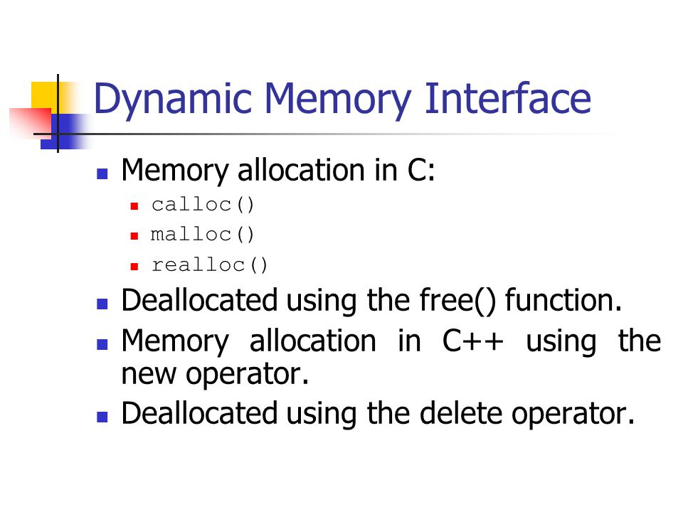 Dynamic Memory Interface Memory allocation in C: calloc() malloc() realloc() Deallocated using the free() function.
