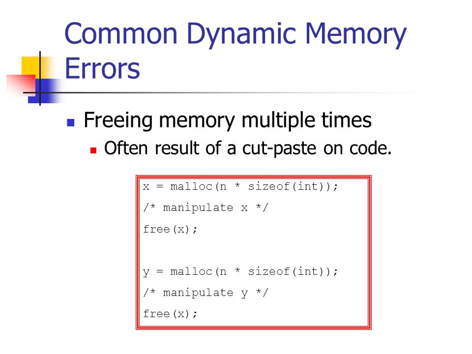 Common Dynamic Memory Errors Freeing memory multiple times Often result of a cut-paste on code.