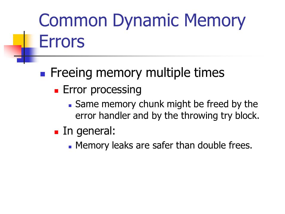 Common Dynamic Memory Errors Freeing memory multiple times Error processing Same memory chunk might be freed by the error handler and by the throwing try block.