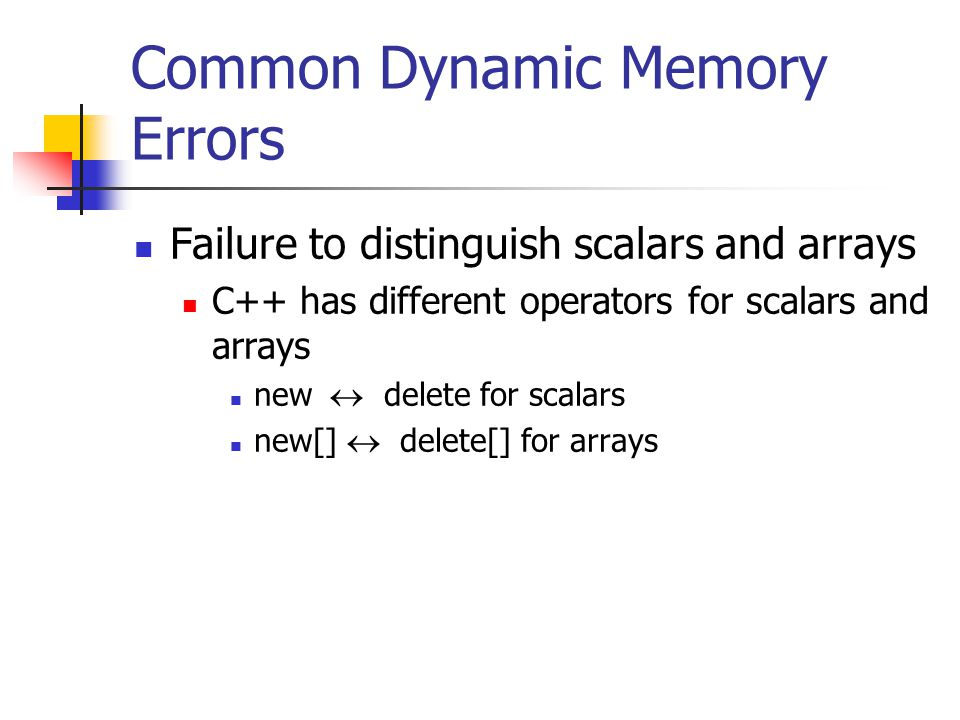 Common Dynamic Memory Errors Failure to distinguish scalars and arrays C++ has different operators for scalars and arrays new  delete for scalars new[]  delete[] for arrays
