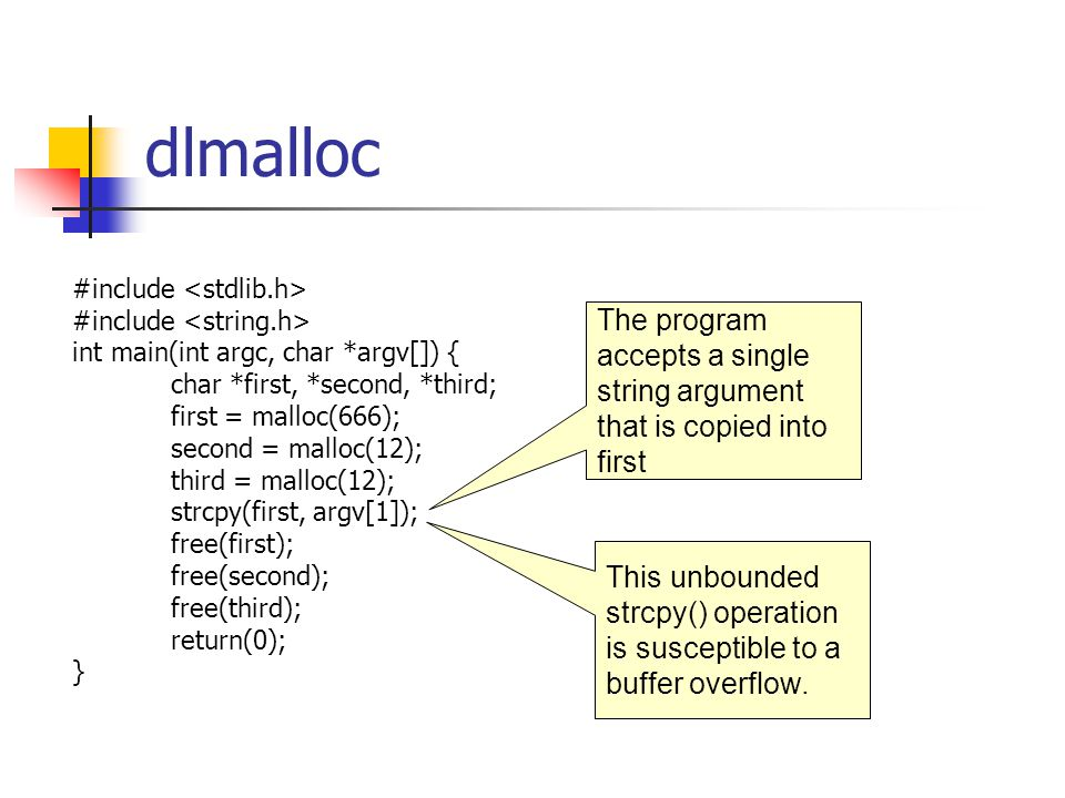 dlmalloc #include int main(int argc, char *argv[]) { char *first, *second, *third; first = malloc(666); second = malloc(12); third = malloc(12); strcpy(first, argv[1]); free(first); free(second); free(third); return(0); } The program accepts a single string argument that is copied into first This unbounded strcpy() operation is susceptible to a buffer overflow.
