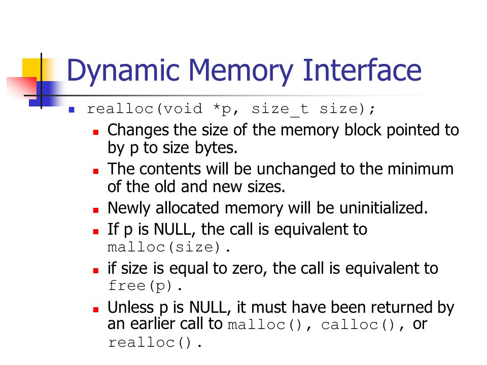 Dynamic Memory Interface calloc(size_t nmemb, size_t size); Allocates memory for an array of nmemb elements of size bytes each and returns a pointer to the allocated memory.