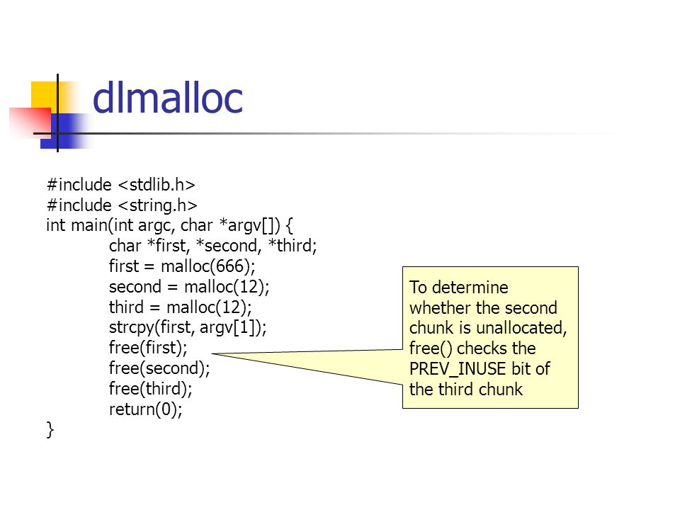 dlmalloc #include int main(int argc, char *argv[]) { char *first, *second, *third; first = malloc(666); second = malloc(12); third = malloc(12); strcpy(first, argv[1]); free(first); free(second); free(third); return(0); } To determine whether the second chunk is unallocated, free() checks the PREV_INUSE bit of the third chunk