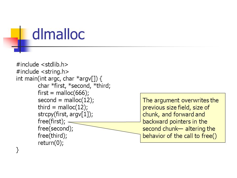 dlmalloc #include int main(int argc, char *argv[]) { char *first, *second, *third; first = malloc(666); second = malloc(12); third = malloc(12); strcpy(first, argv[1]); free(first); free(second); free(third); return(0); } The argument overwrites the previous size field, size of chunk, and forward and backward pointers in the second chunk— altering the behavior of the call to free()