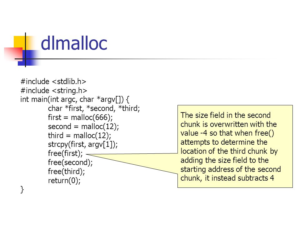 dlmalloc #include int main(int argc, char *argv[]) { char *first, *second, *third; first = malloc(666); second = malloc(12); third = malloc(12); strcpy(first, argv[1]); free(first); free(second); free(third); return(0); } The size field in the second chunk is overwritten with the value -4 so that when free() attempts to determine the location of the third chunk by adding the size field to the starting address of the second chunk, it instead subtracts 4