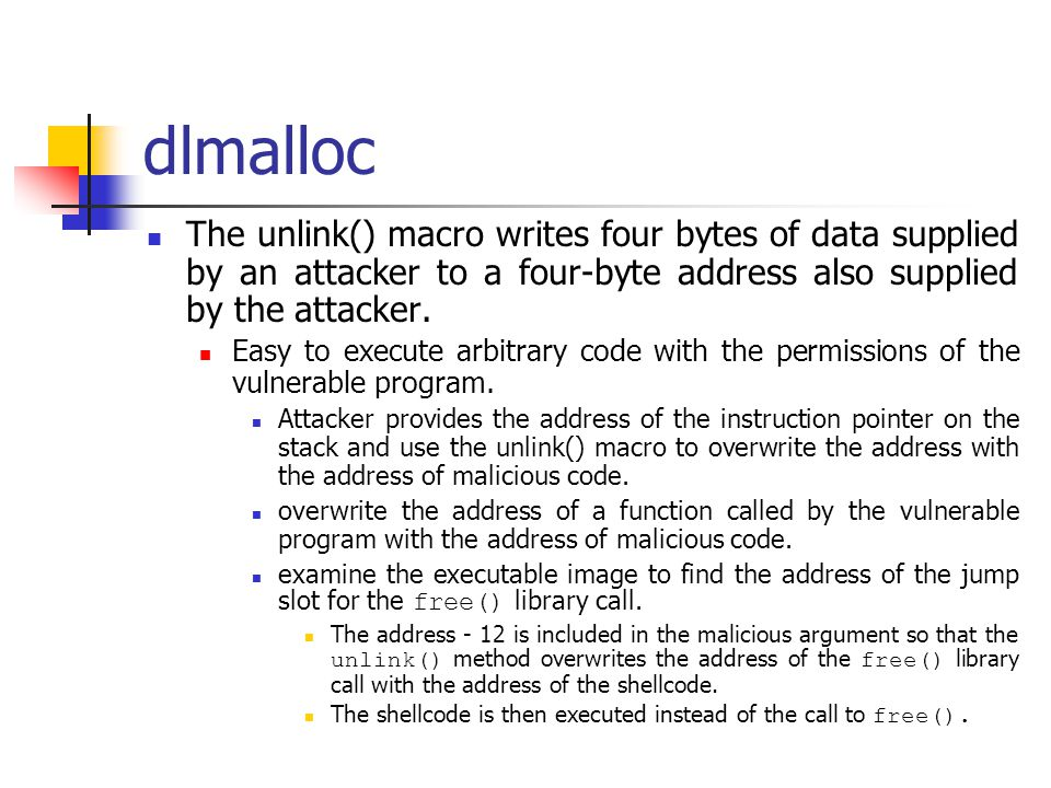 dlmalloc The unlink() macro writes four bytes of data supplied by an attacker to a four-byte address also supplied by the attacker.