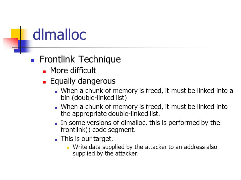 dlmalloc Frontlink Technique More difficult Equally dangerous When a chunk of memory is freed, it must be linked into a bin (double-linked list) When a chunk of memory is freed, it must be linked into the appropriate double-linked list.