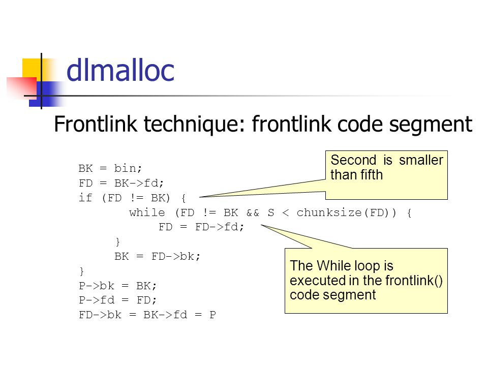 dlmalloc Frontlink technique: frontlink code segment BK = bin; FD = BK->fd; if (FD != BK) { while (FD != BK && S < chunksize(FD)) { FD = FD->fd; } BK = FD->bk; } P->bk = BK; P->fd = FD; FD->bk = BK->fd = P The While loop is executed in the frontlink() code segment Second is smaller than fifth
