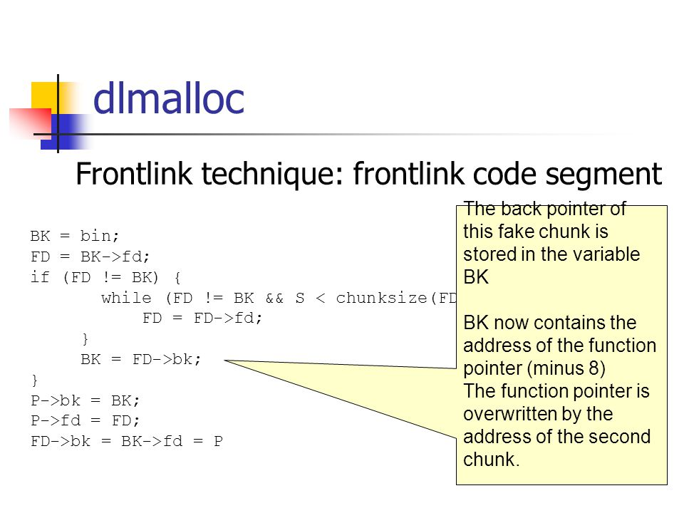 dlmalloc Frontlink technique: frontlink code segment BK = bin; FD = BK->fd; if (FD != BK) { while (FD != BK && S < chunksize(FD)) { FD = FD->fd; } BK = FD->bk; } P->bk = BK; P->fd = FD; FD->bk = BK->fd = P The back pointer of this fake chunk is stored in the variable BK BK now contains the address of the function pointer (minus 8) The function pointer is overwritten by the address of the second chunk.