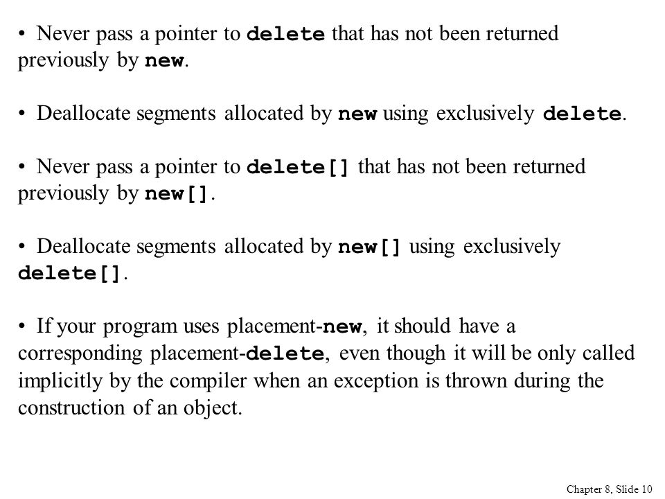 Chapter 8, Slide 10 Never pass a pointer to delete that has not been returned previously by new.