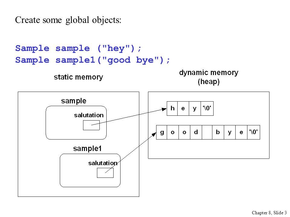 Chapter 8, Slide 3 Create some global objects: Sample sample ( hey ); Sample sample1( good bye );
