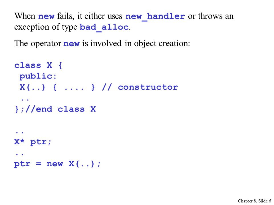 Chapter 8, Slide 6 When new fails, it either uses new_handler or throws an exception of type bad_alloc.