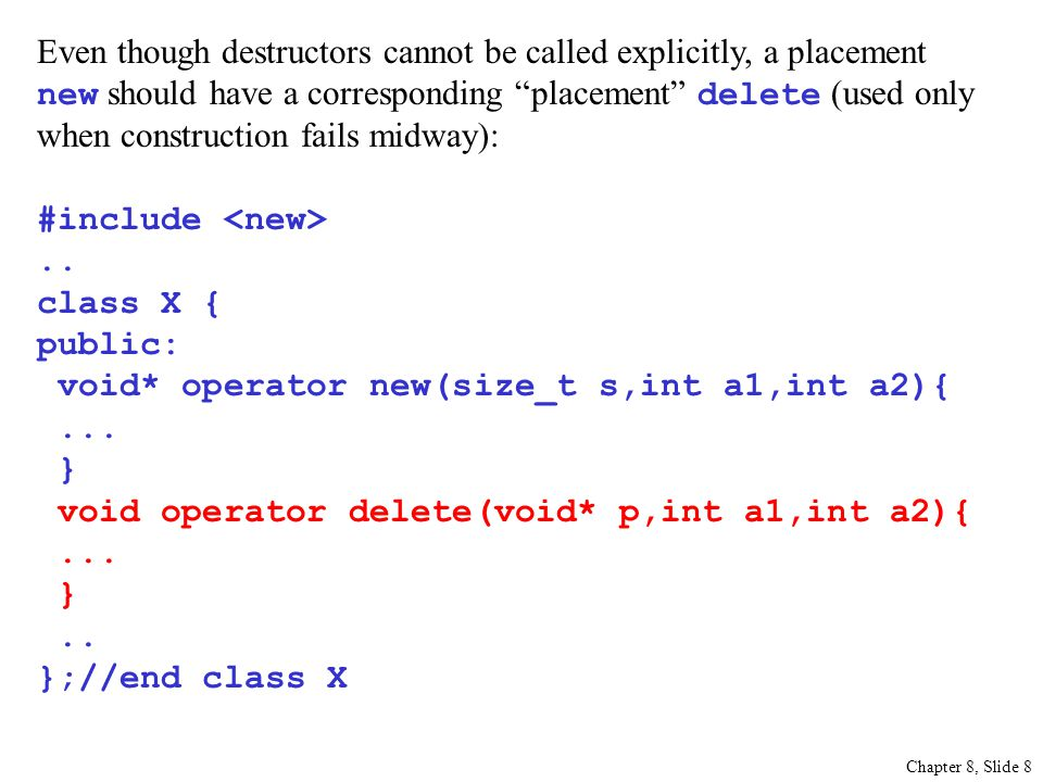 Chapter 8, Slide 8 Even though destructors cannot be called explicitly, a placement new should have a corresponding placement delete (used only when construction fails midway): #include..