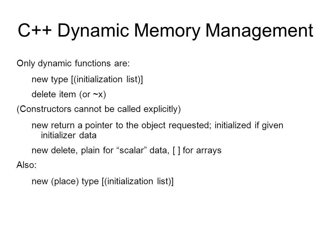 C++ Dynamic Memory Management Only dynamic functions are: new type [(initialization list)] delete item (or ~x) (Constructors cannot be called explicitly) new return a pointer to the object requested; initialized if given initializer data new delete, plain for scalar data, [ ] for arrays Also: new (place) type [(initialization list)]