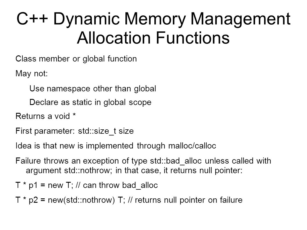 C++ Dynamic Memory Management Allocation Functions Class member or global function May not: Use namespace other than global Declare as static in global scope Returns a void * First parameter: std::size_t size Idea is that new is implemented through malloc/calloc Failure throws an exception of type std::bad_alloc unless called with argument std::nothrow; in that case, it returns null pointer: T * p1 = new T; // can throw bad_alloc T * p2 = new(std::nothrow) T; // returns null pointer on failure