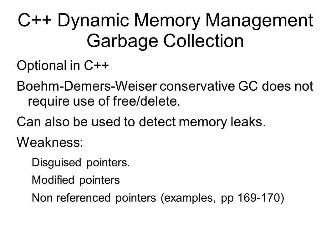 C++ Dynamic Memory Management Garbage Collection Optional in C++ Boehm-Demers-Weiser conservative GC does not require use of free/delete.