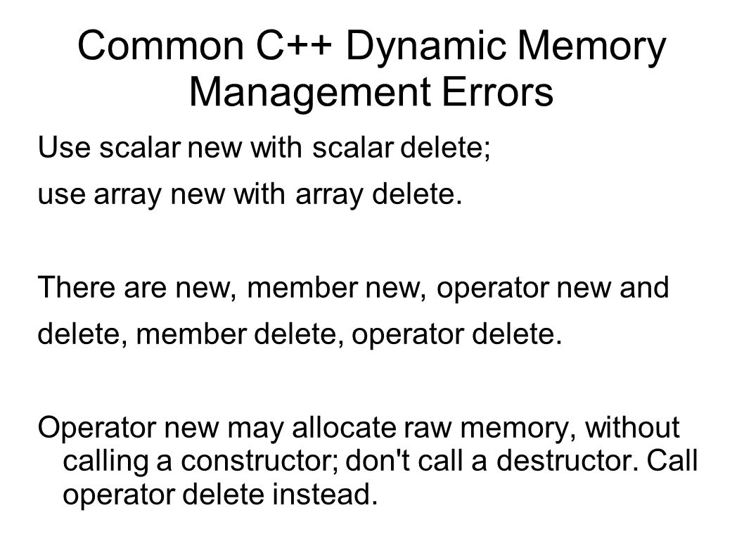 Common C++ Dynamic Memory Management Errors Use scalar new with scalar delete; use array new with array delete.