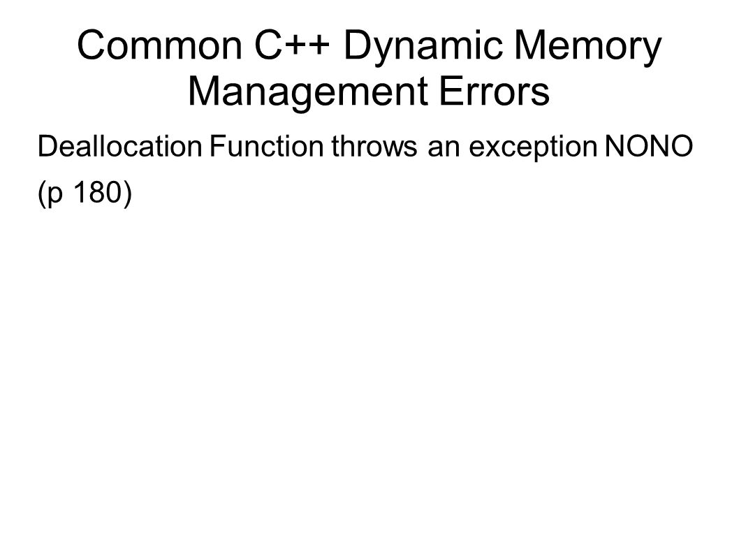 Common C++ Dynamic Memory Management Errors Deallocation Function throws an exception NONO (p 180)