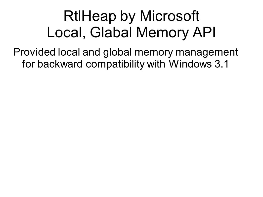RtlHeap by Microsoft Local, Glabal Memory API Provided local and global memory management for backward compatibility with Windows 3.1