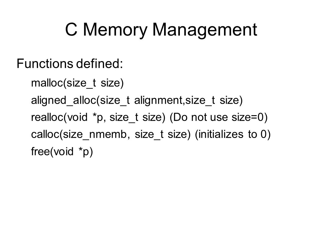 C Memory Management Functions defined: malloc(size_t size) aligned_alloc(size_t alignment,size_t size) realloc(void *p, size_t size) (Do not use size=0) calloc(size_nmemb, size_t size) (initializes to 0) free(void *p)
