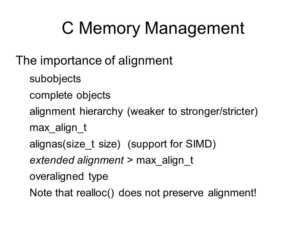 C Memory Management alloca(size_t size) Allocates on stack area Usually inlined Non-standard Dangerous Variable length arrays: similar.