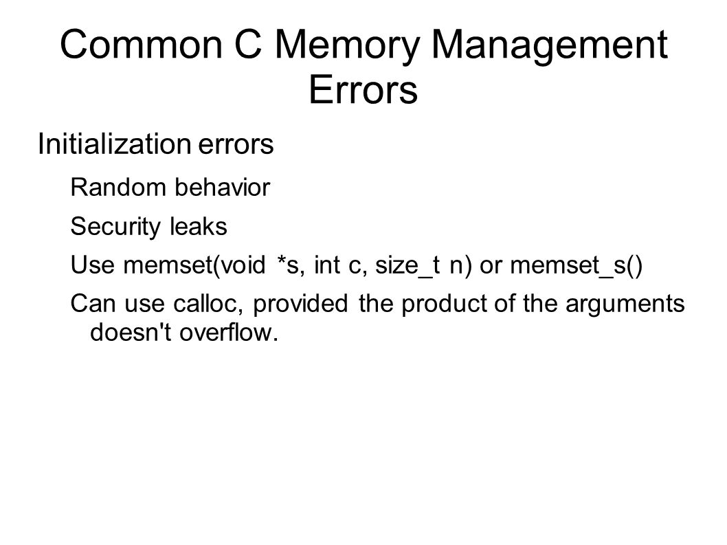 Common C Memory Management Errors Initialization errors Random behavior Security leaks Use memset(void *s, int c, size_t n) or memset_s() Can use calloc, provided the product of the arguments doesn t overflow.