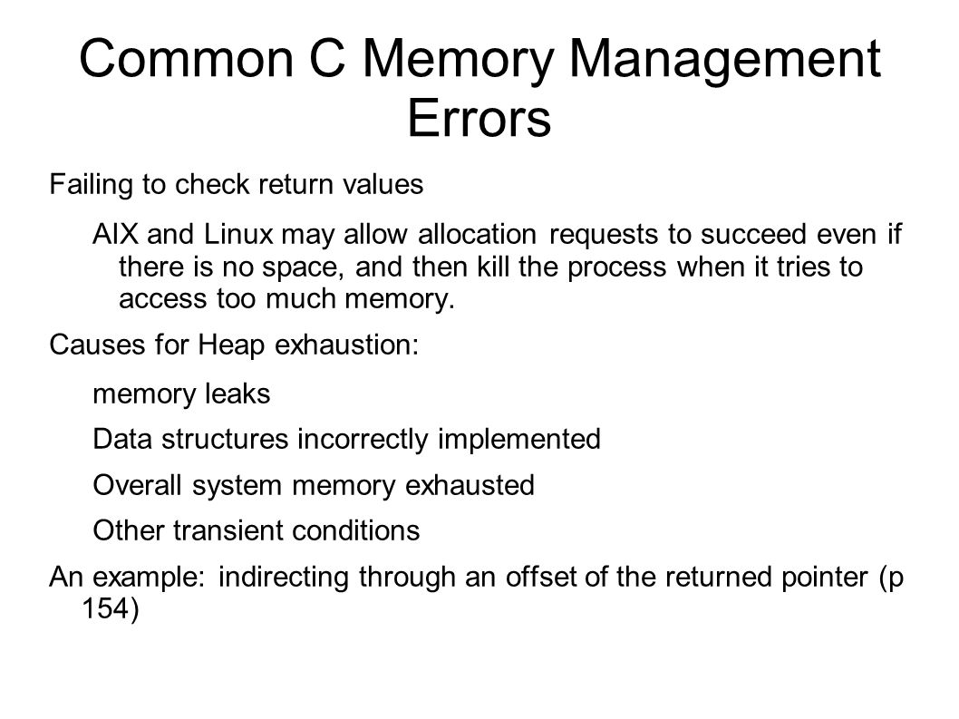 Common C Memory Management Errors Dereferencing Null or Invalid Pointers (or their offsets) Referencing Freed Memory Freeing Memory Multiple times (example, page 157) Memory Leaks (can facilitate DOS attacks) Zero-Length Allocations (pp 159-160)