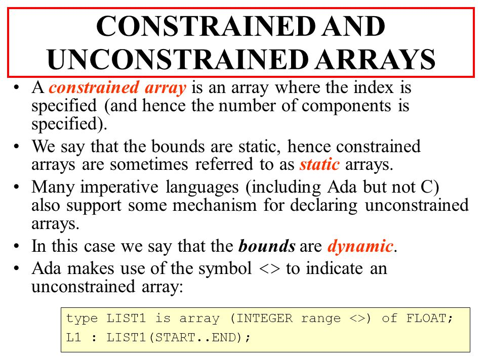 DYNAMIC ARRAYS Although C does not support the concept of unconstrained arrays, however it does provide facilities to delay the declaration of an upper bound of an array till run time, i.e.