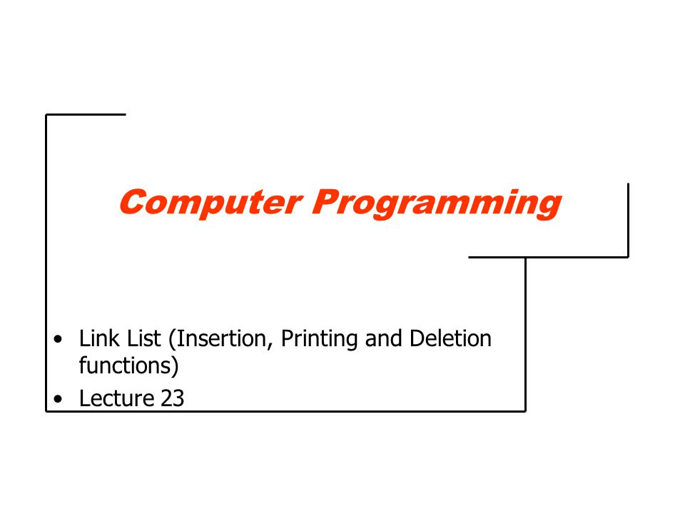 Computer Programming Link List (Insertion, Printing and Deletion functions) Lecture 23