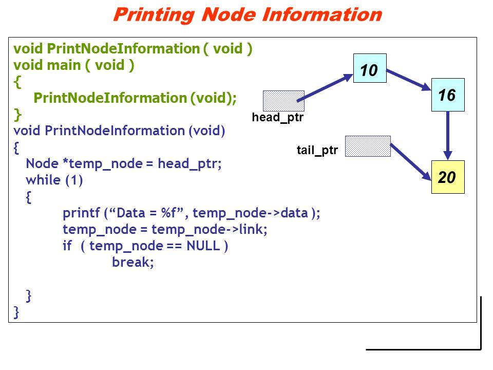 Printing Node Information void PrintNodeInformation ( void ) void main ( void ) { PrintNodeInformation (void); } void PrintNodeInformation (void) { Node *temp_node = head_ptr; while (1) { printf ( Data = %f , temp_node->data ); temp_node = temp_node->link; if ( temp_node == NULL ) break; } 10 head_ptr tail_ptr 1620
