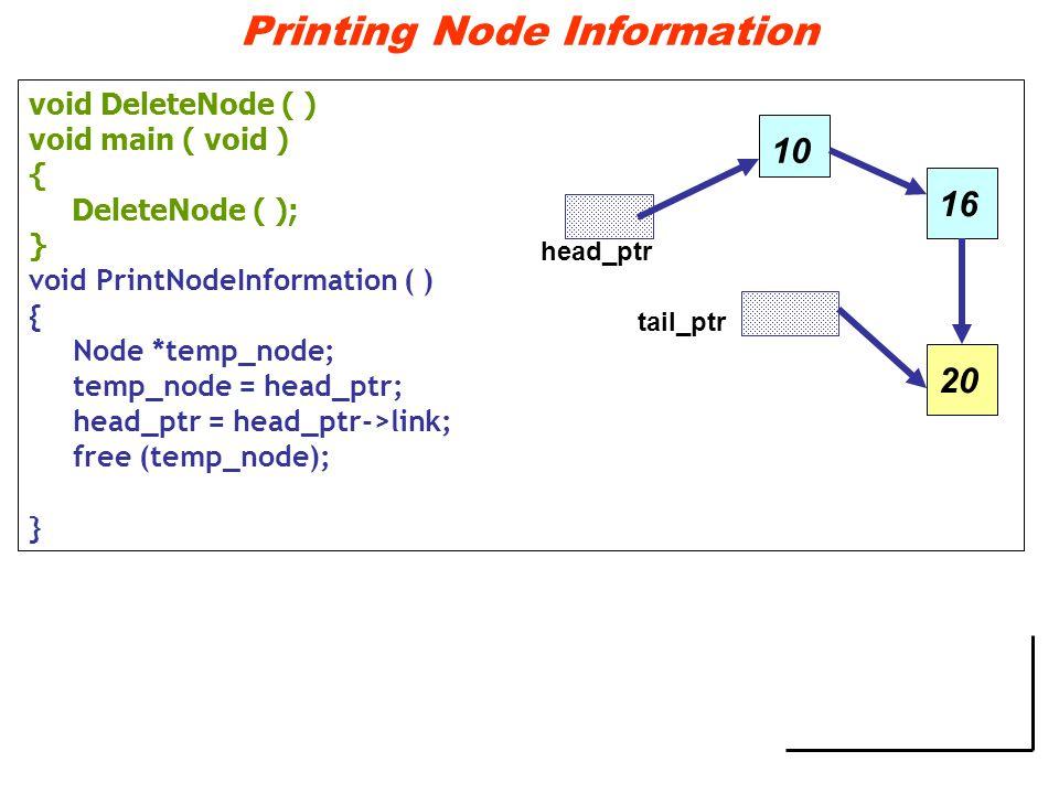 Printing Node Information void DeleteNode ( ) void main ( void ) { DeleteNode ( ); } void PrintNodeInformation ( ) { Node *temp_node; temp_node = head_ptr; head_ptr = head_ptr->link; free (temp_node); } 10 head_ptr tail_ptr 1620