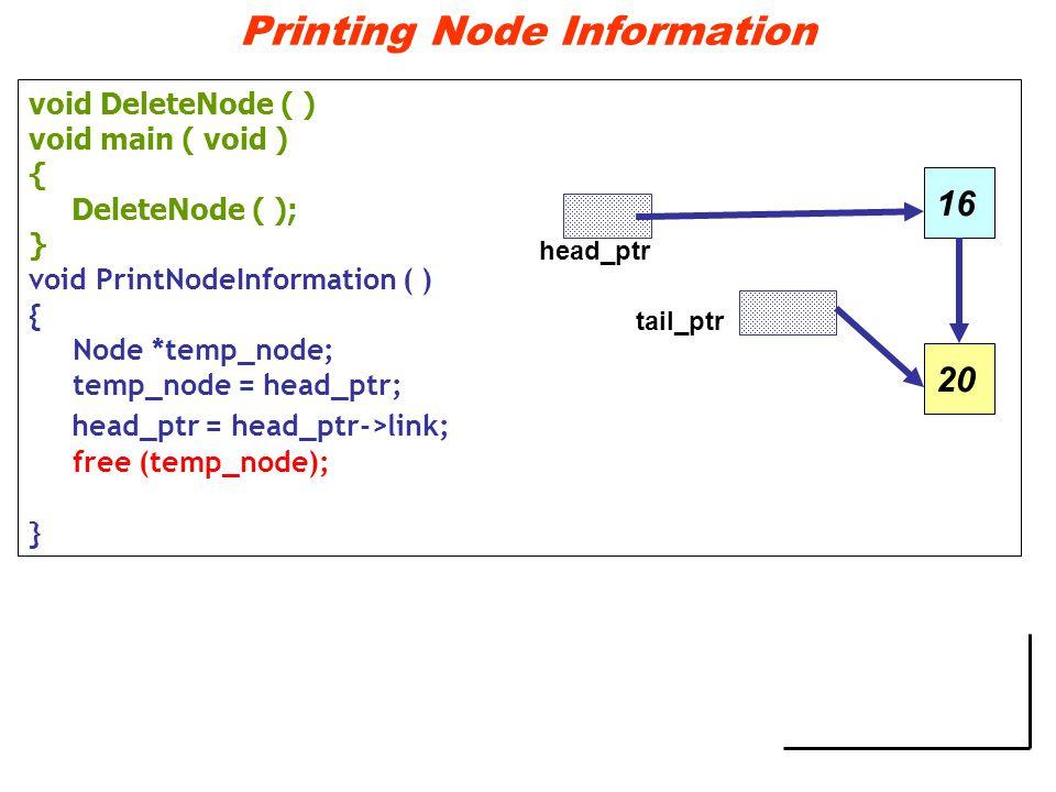 Printing Node Information void DeleteNode ( ) void main ( void ) { DeleteNode ( ); } void PrintNodeInformation ( ) { Node *temp_node; temp_node = head_ptr; head_ptr = head_ptr->link; free (temp_node); } head_ptr tail_ptr 1620
