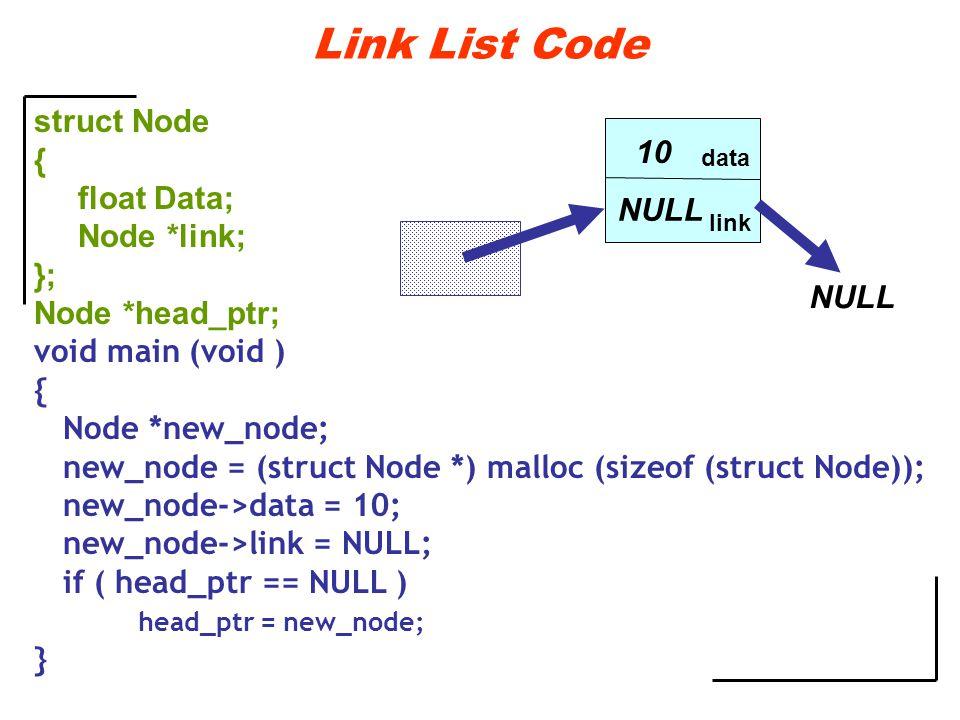 Link List Code struct Node { float Data; Node *link; }; Node *head_ptr; void main (void ) { Node *new_node; new_node = (struct Node *) malloc (sizeof (struct Node)); new_node->data = 10; new_node->link = NULL; if ( head_ptr == NULL ) head_ptr = new_node; } data link 10 NULL