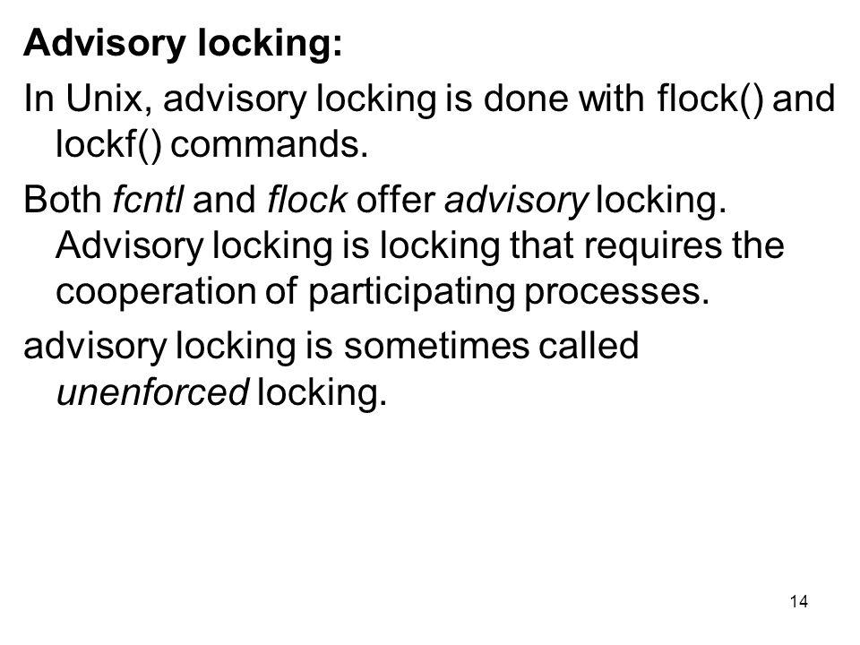 Advisory locking: In Unix, advisory locking is done with flock() and lockf() commands.