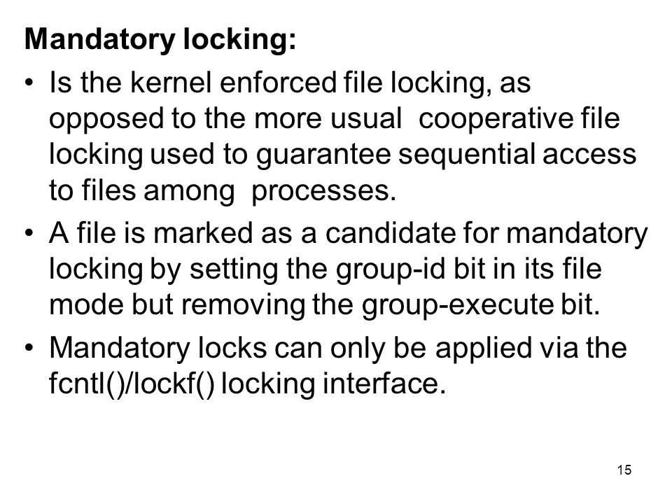 Mandatory locking: Is the kernel enforced file locking, as opposed to the more usual cooperative file locking used to guarantee sequential access to files among processes.