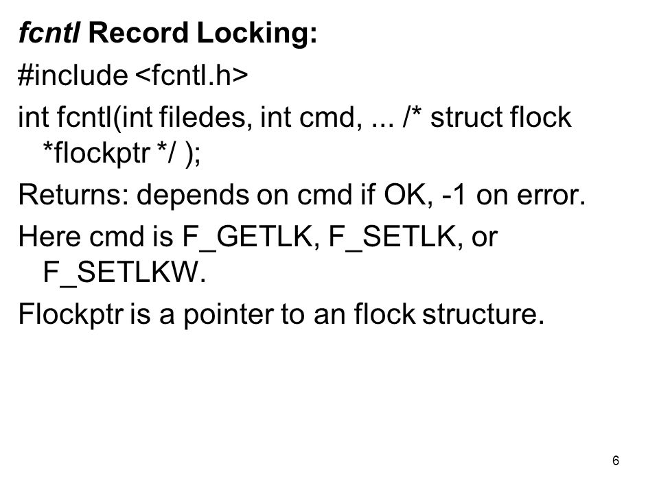 struct flock { short l_type; off_t l_start; short l_whence; off_t l_len; pid_t l_pid; }; The type of lock desired: F_RDLCK (a shared read lock), F_WRLCK (an exclusive write lock), or F_UNLCK (unlocking a region).