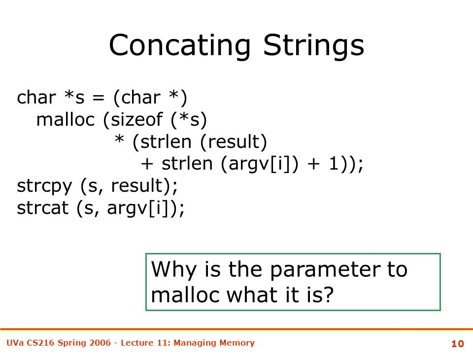 10 UVa CS216 Spring 2006 - Lecture 11: Managing Memory Concating Strings char *s = (char *) malloc (sizeof (*s) * (strlen (result) + strlen (argv[i]) + 1)); strcpy (s, result); strcat (s, argv[i]); Why is the parameter to malloc what it is