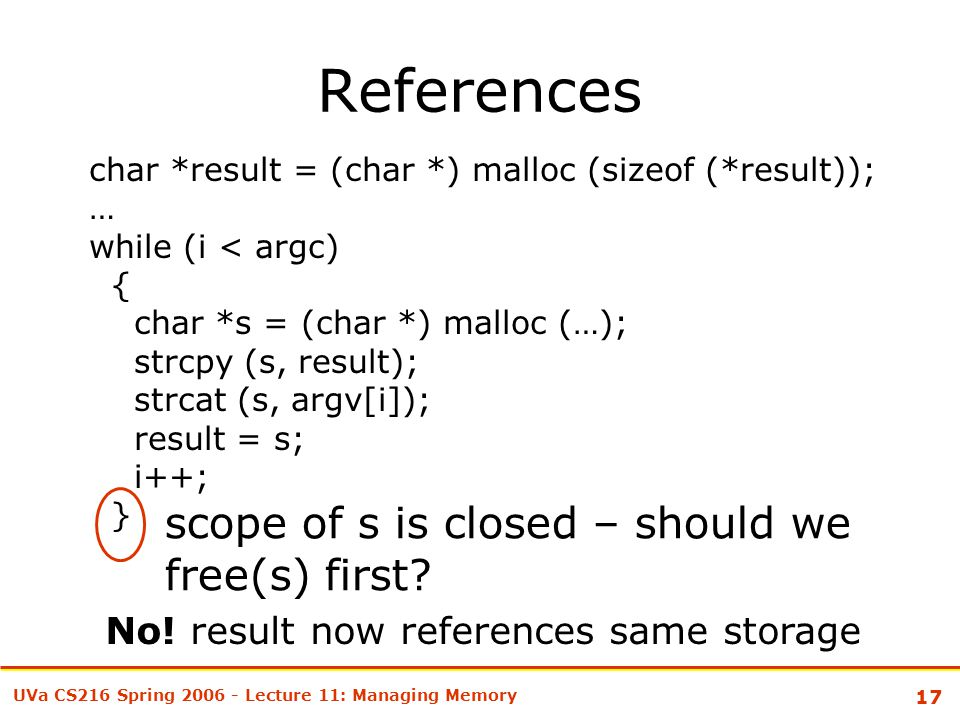 17 UVa CS216 Spring 2006 - Lecture 11: Managing Memory References char *result = (char *) malloc (sizeof (*result)); … while (i < argc) { char *s = (char *) malloc (…); strcpy (s, result); strcat (s, argv[i]); result = s; i++; } scope of s is closed – should we free(s) first.