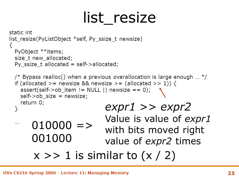 23 UVa CS216 Spring 2006 - Lecture 11: Managing Memory list_resize static int list_resize(PyListObject *self, Py_ssize_t newsize) { PyObject **items; size_t new_allocated; Py_ssize_t allocated = self->allocated; /* Bypass realloc() when a previous overallocation is large enough … */ if (allocated >= newsize && newsize >= (allocated >> 1)) { assert(self->ob_item != NULL || newsize == 0); self->ob_size = newsize; return 0; } … expr1 >> expr2 Value is value of expr1 with bits moved right value of expr2 times 010000 => 001000 x >> 1 is similar to (x / 2)