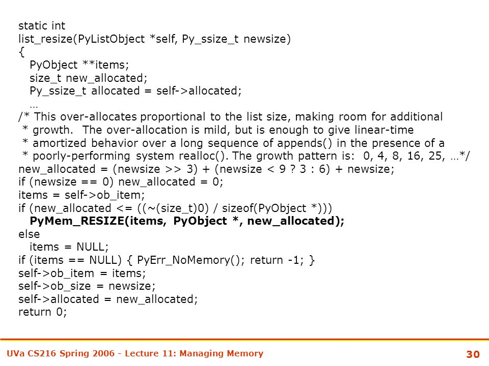 30 UVa CS216 Spring 2006 - Lecture 11: Managing Memory static int list_resize(PyListObject *self, Py_ssize_t newsize) { PyObject **items; size_t new_allocated; Py_ssize_t allocated = self->allocated; … /* This over-allocates proportional to the list size, making room for additional * growth.