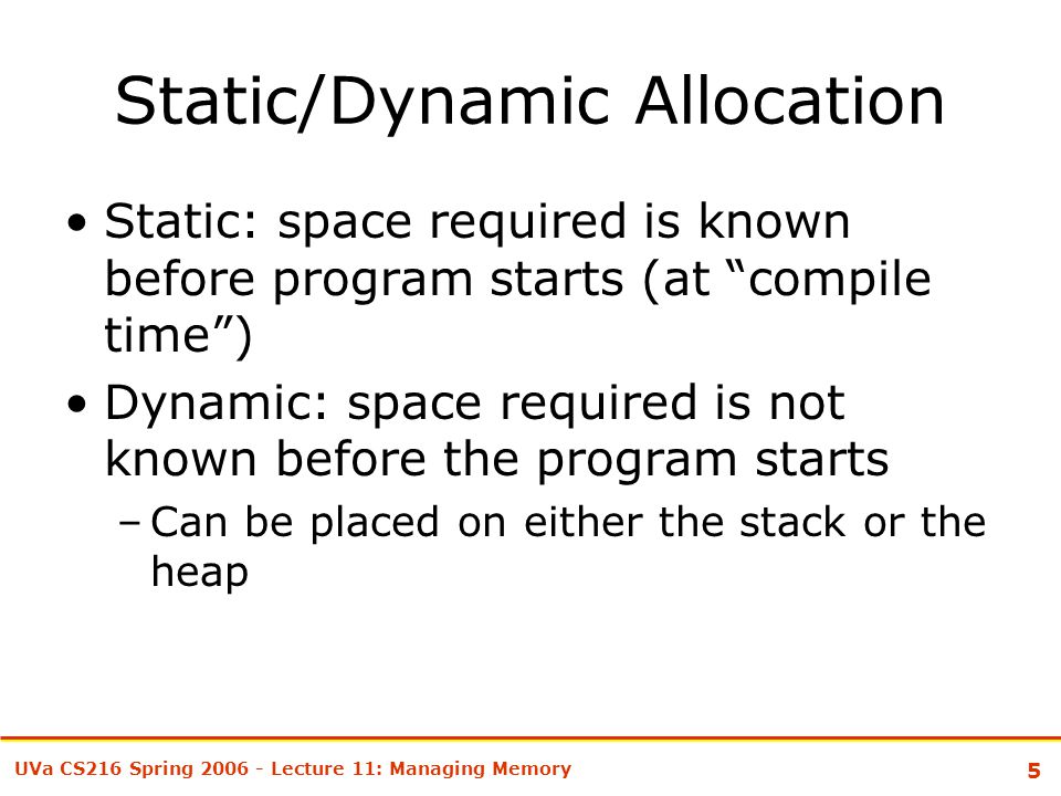 5 UVa CS216 Spring 2006 - Lecture 11: Managing Memory Static/Dynamic Allocation Static: space required is known before program starts (at compile time ) Dynamic: space required is not known before the program starts –Can be placed on either the stack or the heap