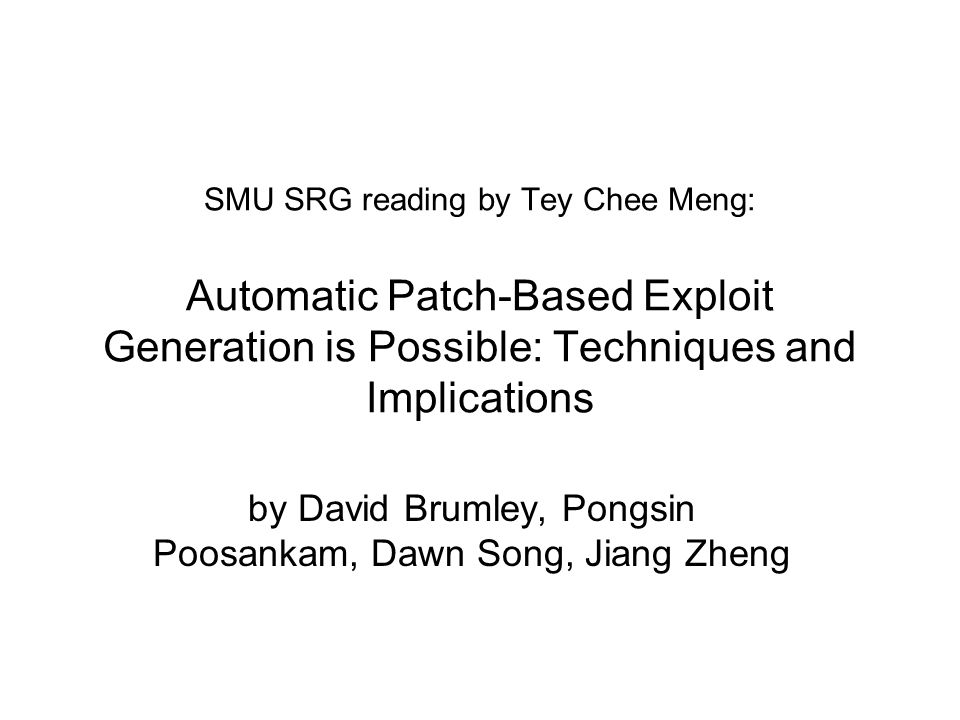 SMU SRG reading by Tey Chee Meng: Automatic Patch-Based Exploit Generation is Possible: Techniques and Implications by David Brumley, Pongsin Poosankam, Dawn Song, Jiang Zheng
