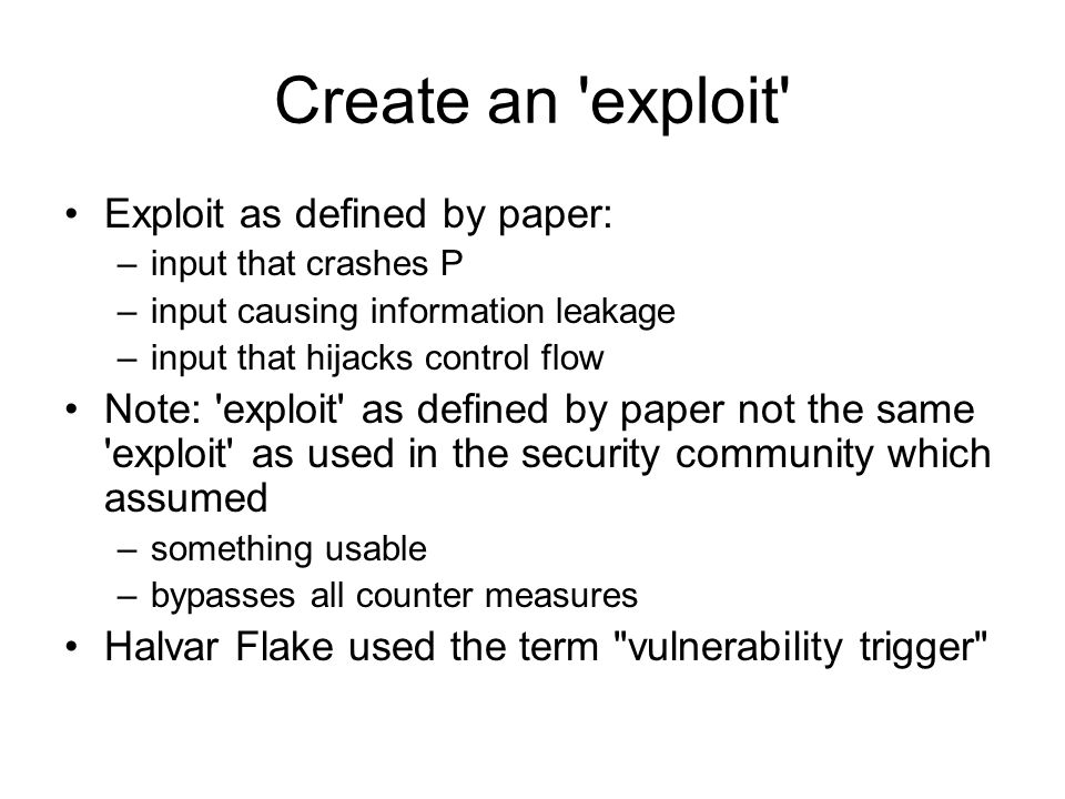 Create an exploit Exploit as defined by paper: –input that crashes P –input causing information leakage –input that hijacks control flow Note: exploit as defined by paper not the same exploit as used in the security community which assumed –something usable –bypasses all counter measures Halvar Flake used the term vulnerability trigger