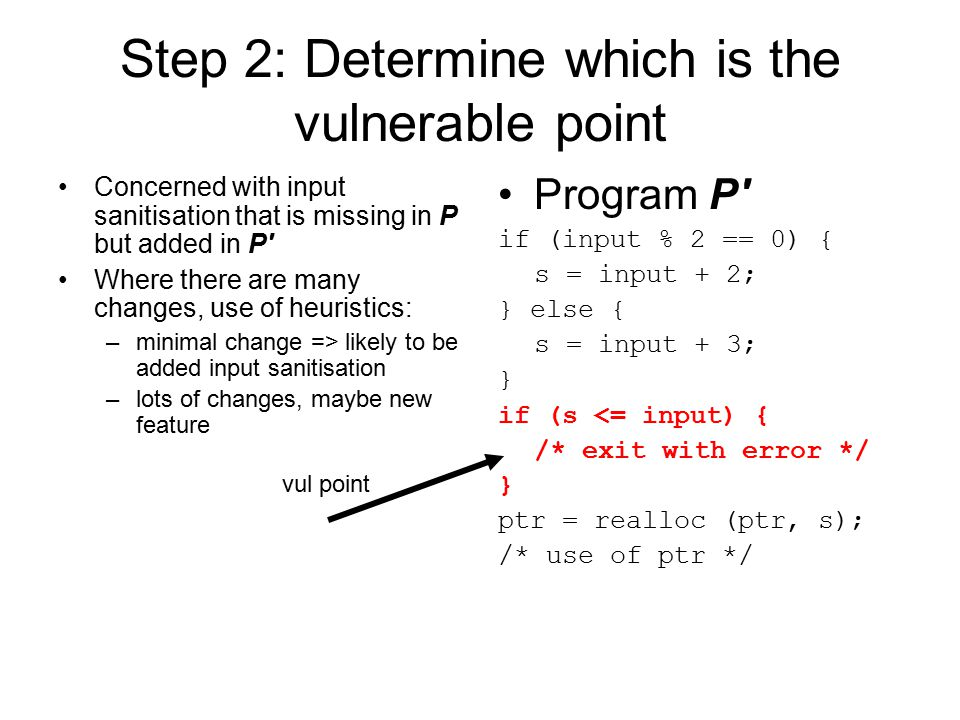 Step 2: Determine which is the vulnerable point Concerned with input sanitisation that is missing in P but added in P Where there are many changes, use of heuristics: –minimal change => likely to be added input sanitisation –lots of changes, maybe new feature Program P if (input % 2 == 0) { s = input + 2; } else { s = input + 3; } if (s <= input) { /* exit with error */ } ptr = realloc (ptr, s); /* use of ptr */ vul point