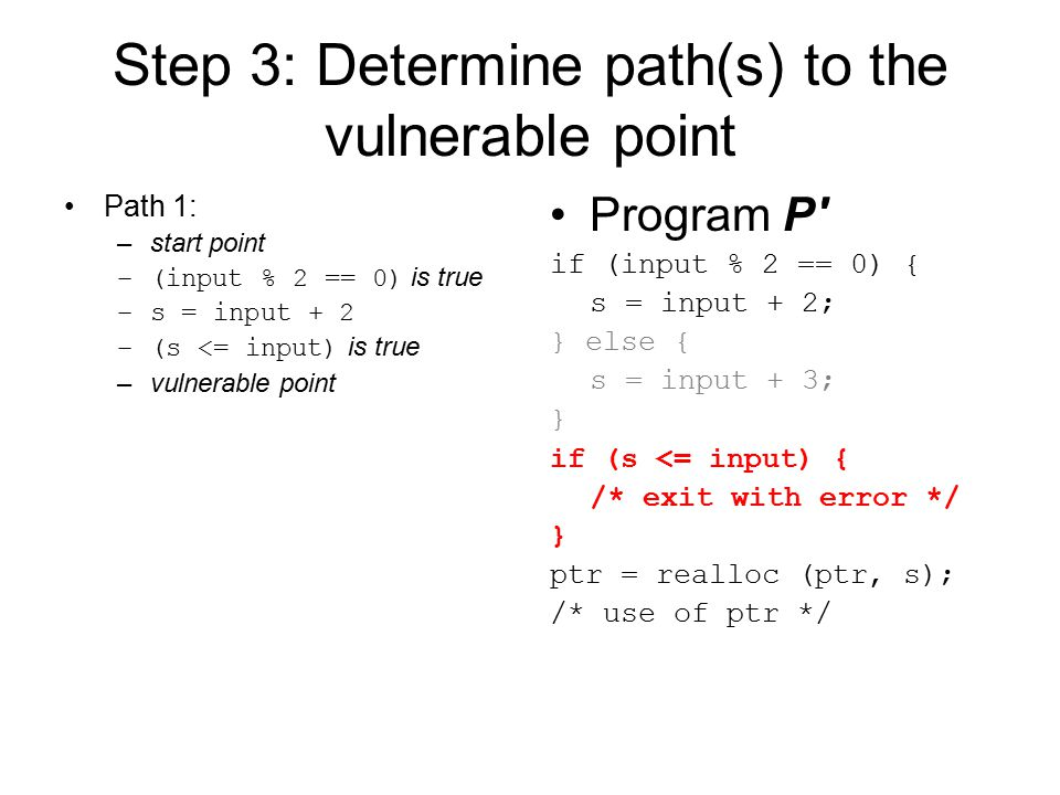 Step 3: Determine path(s) to the vulnerable point Path 1: –start point –(input % 2 == 0) is true –s = input + 2 –(s <= input) is true –vulnerable point Program P if (input % 2 == 0) { s = input + 2; } else { s = input + 3; } if (s <= input) { /* exit with error */ } ptr = realloc (ptr, s); /* use of ptr */