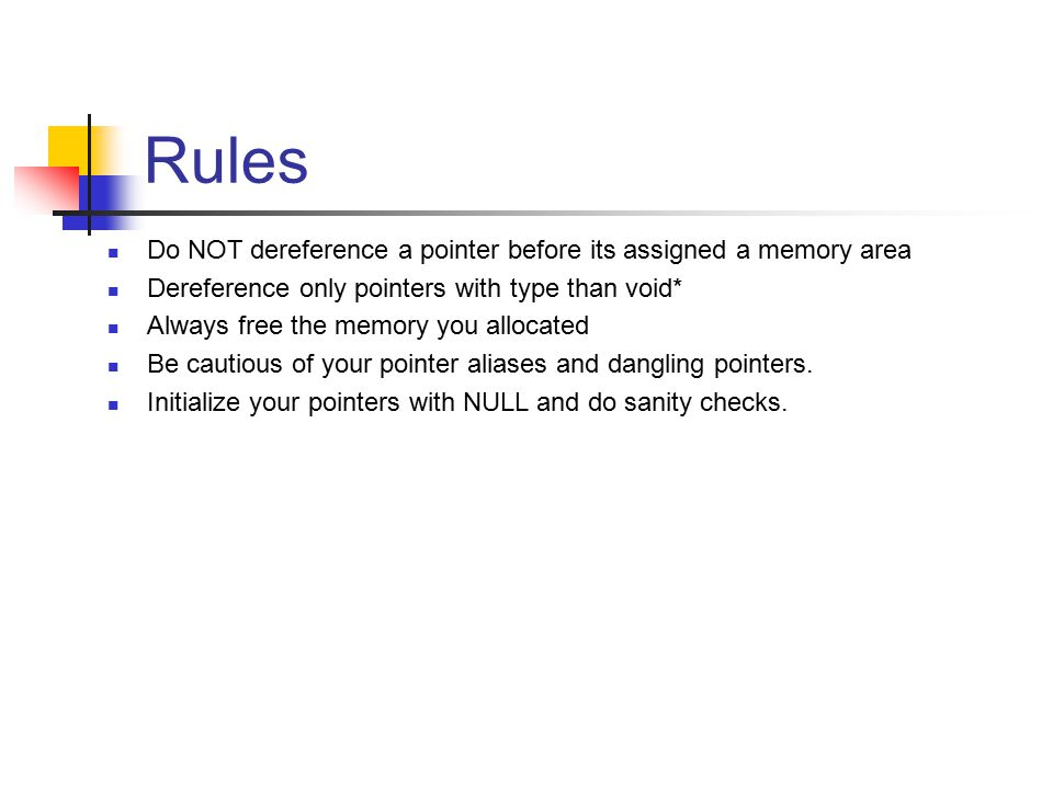 Rules Do NOT dereference a pointer before its assigned a memory area Dereference only pointers with type than void* Always free the memory you allocated Be cautious of your pointer aliases and dangling pointers.